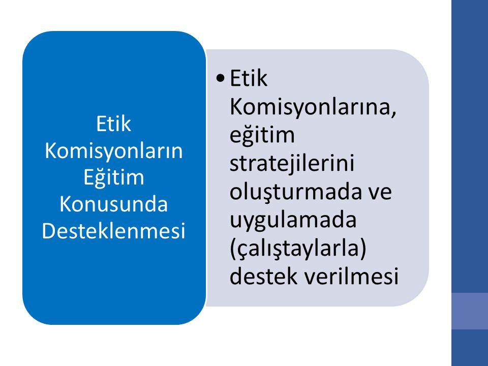 Etik Komisyonlarına, eğitim stratejilerini oluşturmada ve uygulamada (çalıştaylarla) destek verilmesi Etik Komisyonların Eğitim Konusunda Desteklenmesi