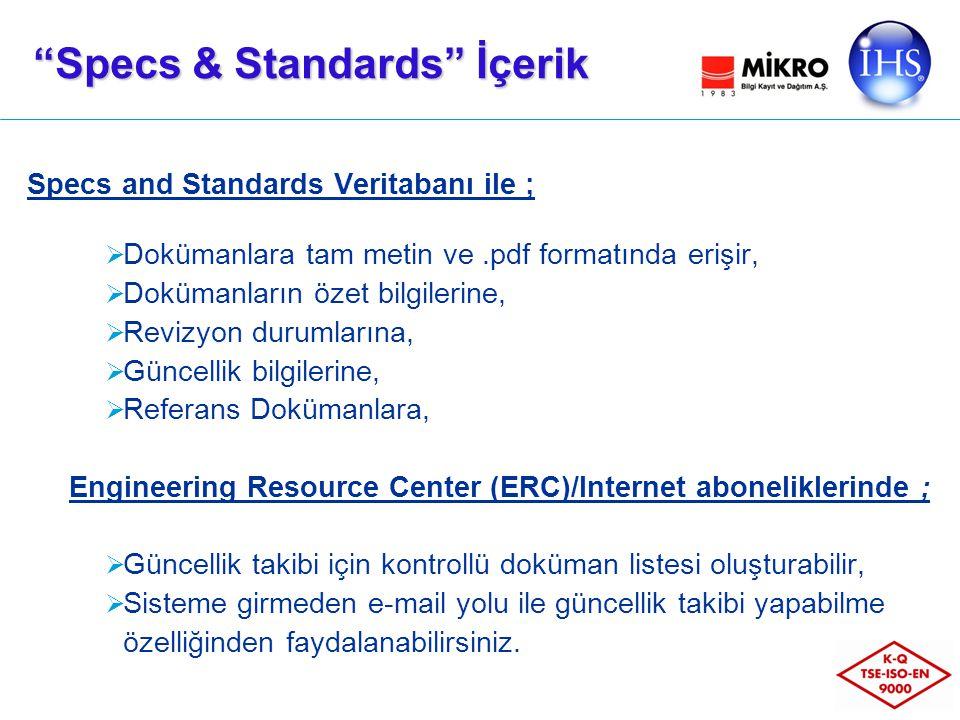 Specs and Standards Veritabanı ile ;  Dokümanlara tam metin ve.pdf formatında erişir,  Dokümanların özet bilgilerine,  Revizyon durumlarına,  Güncellik bilgilerine,  Referans Dokümanlara, Engineering Resource Center (ERC)/Internet aboneliklerinde ;  Güncellik takibi için kontrollü doküman listesi oluşturabilir,  Sisteme girmeden e-mail yolu ile güncellik takibi yapabilme özelliğinden faydalanabilirsiniz.