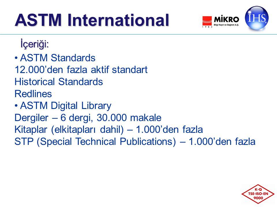 ASTM Standards 12.000'den fazla aktif standart Historical Standards Redlines ASTM Digital Library Dergiler – 6 dergi, 30.000 makale Kitaplar (elkitapları dahil) – 1.000'den fazla STP (Special Technical Publications) – 1.000'den fazla İçeriği: ASTM International