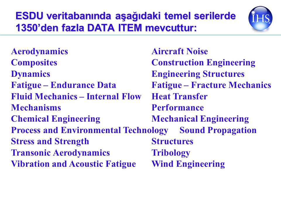 ESDU veritabanında aşağıdaki temel serilerde 1350'den fazla DATA ITEM mevcuttur: Aerodynamics Aircraft Noise Composites Construction Engineering DynamicsEngineering Structures Fatigue – Endurance DataFatigue – Fracture Mechanics Fluid Mechanics – Internal FlowHeat Transfer Mechanisms Performance Chemical Engineering Mechanical Engineering Process and Environmental Technology Sound Propagation Stress and StrengthStructures Transonic AerodynamicsTribology Vibration and Acoustic FatigueWind Engineering