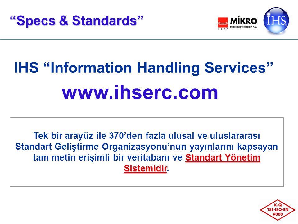 IHS Information Handling Services Specs & Standards Tek bir arayüz ile 370'den fazla ulusal ve uluslararası Standart Yönetim Sistemidir Standart Geliştirme Organizasyonu'nun yayınlarını kapsayan tam metin erişimli bir veritabanı ve Standart Yönetim Sistemidir.