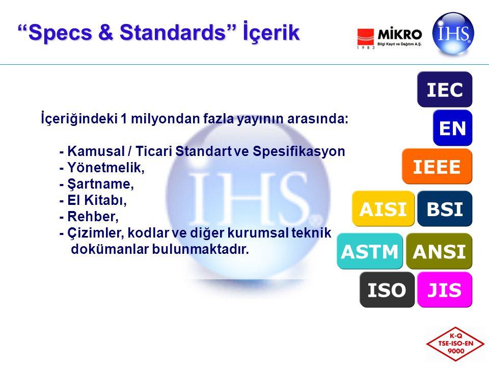 Specs & Standards İçerik İçeriğindeki 1 milyondan fazla yayının arasında: - Kamusal / Ticari Standart ve Spesifikasyon - Yönetmelik, - Şartname, - El Kitabı, - Rehber, - Çizimler, kodlar ve diğer kurumsal teknik dokümanlar bulunmaktadır.
