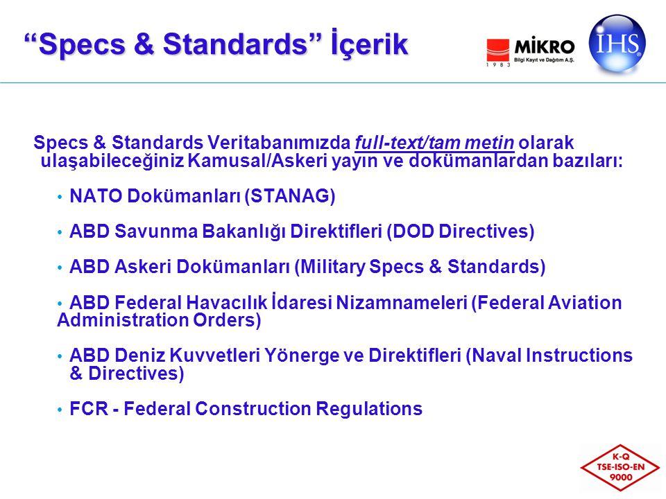 Specs & Standards Veritabanımızda full-text/tam metin olarak ulaşabileceğiniz Kamusal/Askeri yayın ve dokümanlardan bazıları: NATO Dokümanları (STANAG) ABD Savunma Bakanlığı Direktifleri (DOD Directives) ABD Askeri Dokümanları (Military Specs & Standards) ABD Federal Havacılık İdaresi Nizamnameleri (Federal Aviation Administration Orders) ABD Deniz Kuvvetleri Yönerge ve Direktifleri (Naval Instructions & Directives) FCR - Federal Construction Regulations Specs & Standards İçerik