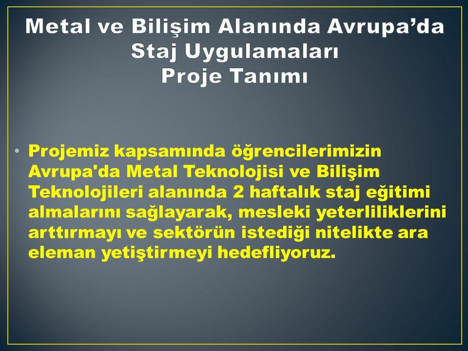 Projemiz kapsamında öğrencilerimizin Avrupa da Metal Teknolojisi ve Bilişim Teknolojileri alanında 2 haftalık staj eğitimi almalarını sağlayarak, mesleki yeterliliklerini arttırmayı ve sektörün istediği nitelikte ara eleman yetiştirmeyi hedefliyoruz.