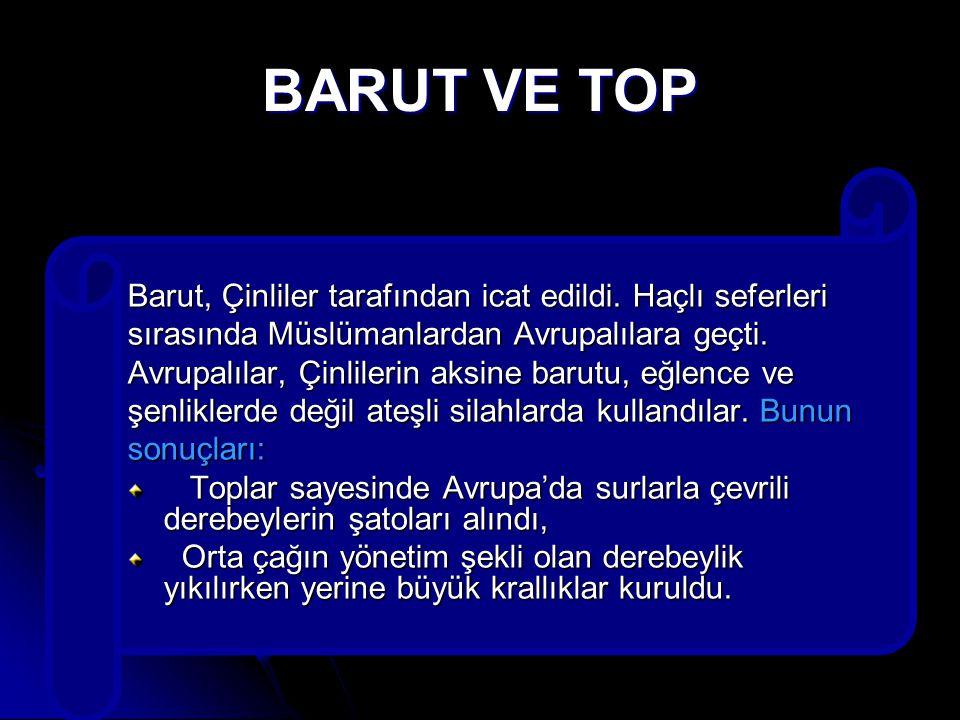 BARUT VE TOP Barut, Çinliler tarafından icat edildi. Haçlı seferleri sırasında Müslümanlardan Avrupalılara geçti. Avrupalılar, Çinlilerin aksine barut
