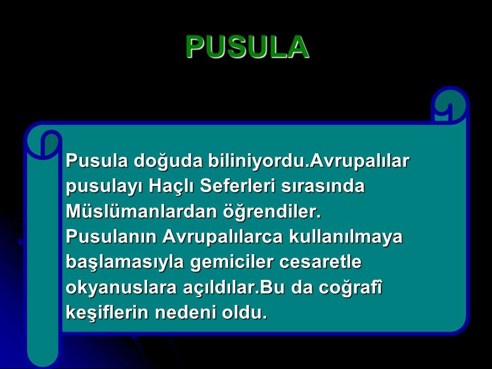 PUSULA Pusula doğuda biliniyordu.Avrupalılar pusulayı Haçlı Seferleri sırasında Müslümanlardan öğrendiler. Pusulanın Avrupalılarca kullanılmaya başlam