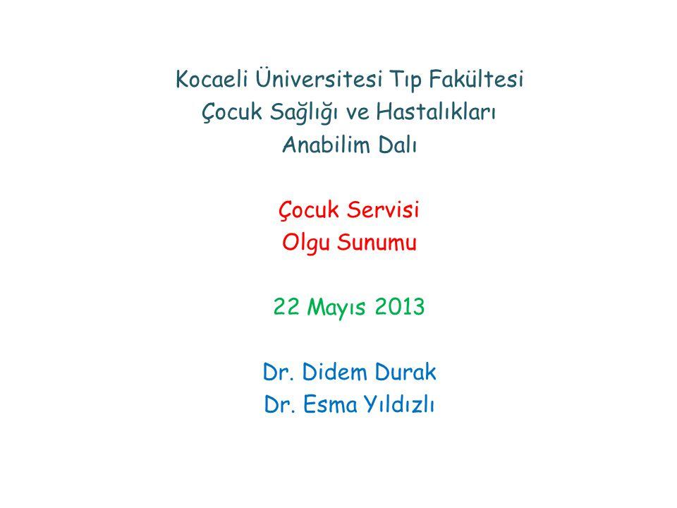 Kocaeli Üniversitesi Tıp Fakültesi Çocuk Sağlığı ve Hastalıkları Anabilim Dalı Çocuk Servisi Olgu Sunumu 22 Mayıs 2013 Dr.