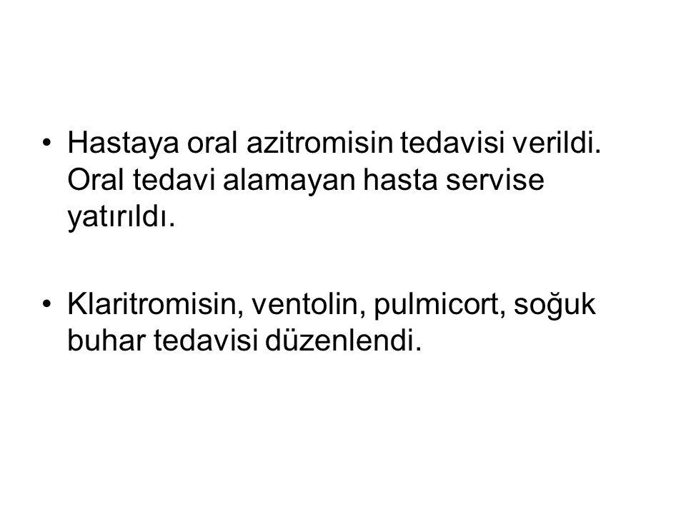 Hastaya oral azitromisin tedavisi verildi.Oral tedavi alamayan hasta servise yatırıldı.