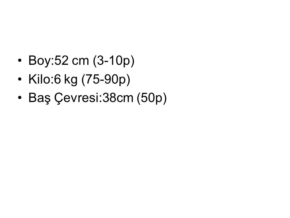 Boy:52 cm (3-10p) Kilo:6 kg (75-90p) Baş Çevresi:38cm (50p)