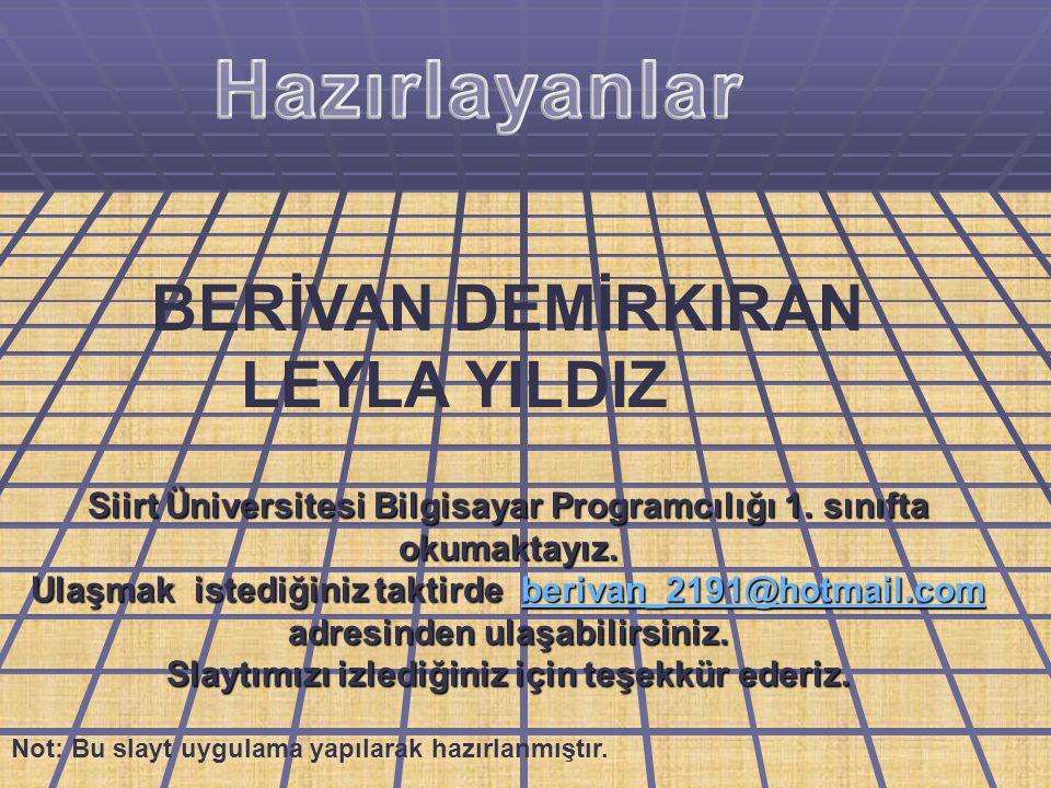 Siirt Üniversitesi Bilgisayar Programcılığı 1. sınıfta okumaktayız. Ulaşmak istediğiniz taktirde berivan_2191@hotmail.com adresinden ulaşabilirsiniz.
