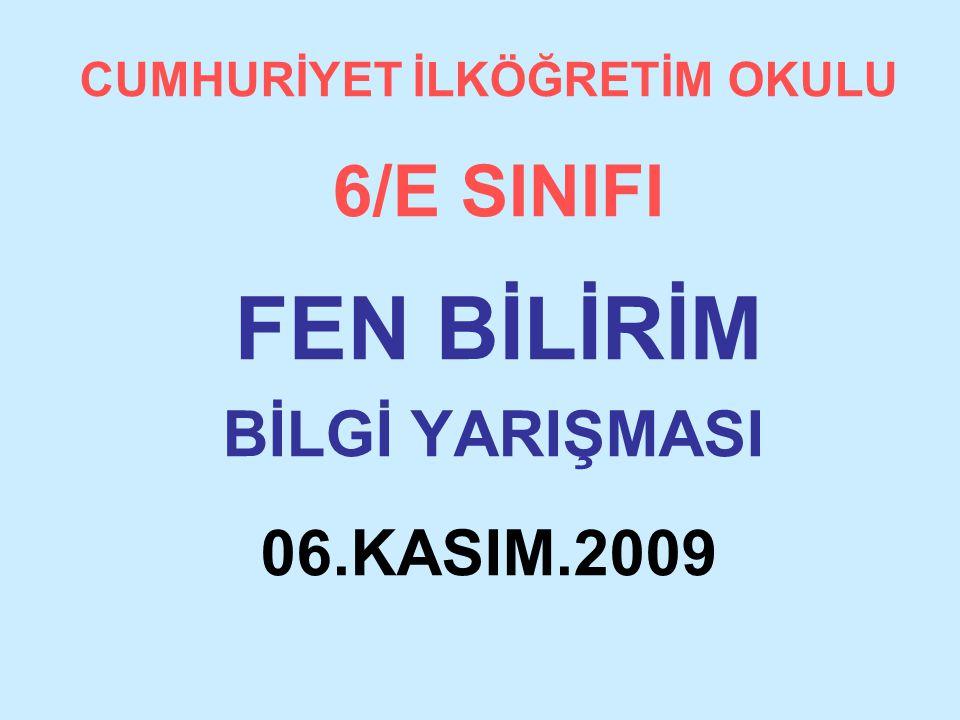 CUMHURİYET İLKÖĞRETİM OKULU 6/E SINIFI FEN BİLİRİM BİLGİ YARIŞMASI 06.KASIM.2009