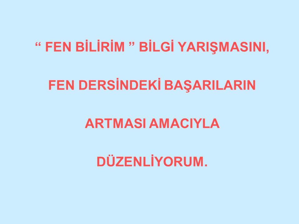 """"""" FEN BİLİRİM """" BİLGİ YARIŞMASINI, FEN DERSİNDEKİ BAŞARILARIN ARTMASI AMACIYLA DÜZENLİYORUM."""