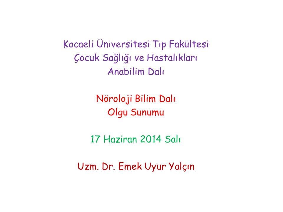 Kocaeli Üniversitesi Tıp Fakültesi Çocuk Sağlığı ve Hastalıkları Anabilim Dalı Nöroloji Bilim Dalı Olgu Sunumu 17 Haziran 2014 Salı Uzm. Dr. Emek Uyur