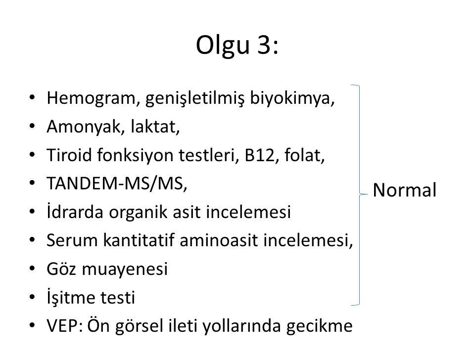 Olgu 3: Hemogram, genişletilmiş biyokimya, Amonyak, laktat, Tiroid fonksiyon testleri, B12, folat, TANDEM-MS/MS, İdrarda organik asit incelemesi Serum