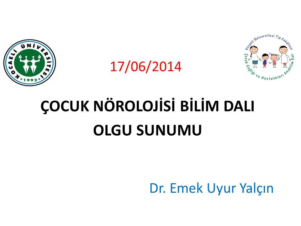 17/06/2014 ÇOCUK NÖROLOJİSİ BİLİM DALI OLGU SUNUMU Dr. Emek Uyur Yalçın