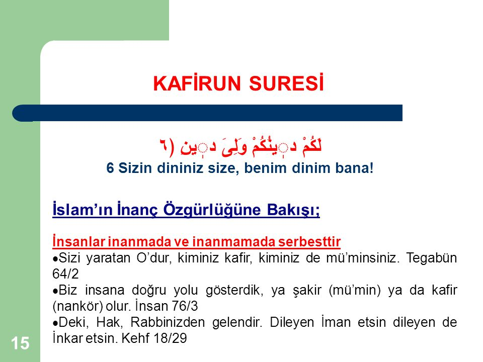 15 KAFİRUN SURESİ لَكُمْ دينُكُمْ وَلِىَ دينِ ﴿٦ 6 Sizin dininiz size, benim dinim bana! İslam'ın İnanç Özgürlüğüne Bakışı; İnsanlar inanmada ve inanm