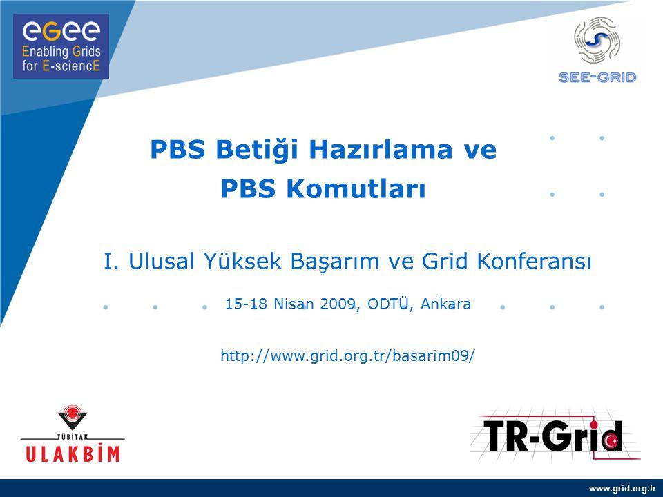 www.grid.org.tr PBS Betiği Hazırlama ve PBS Komutları I. Ulusal Yüksek Başarım ve Grid Konferansı 15-18 Nisan 2009, ODTÜ, Ankara http://www.grid.org.t