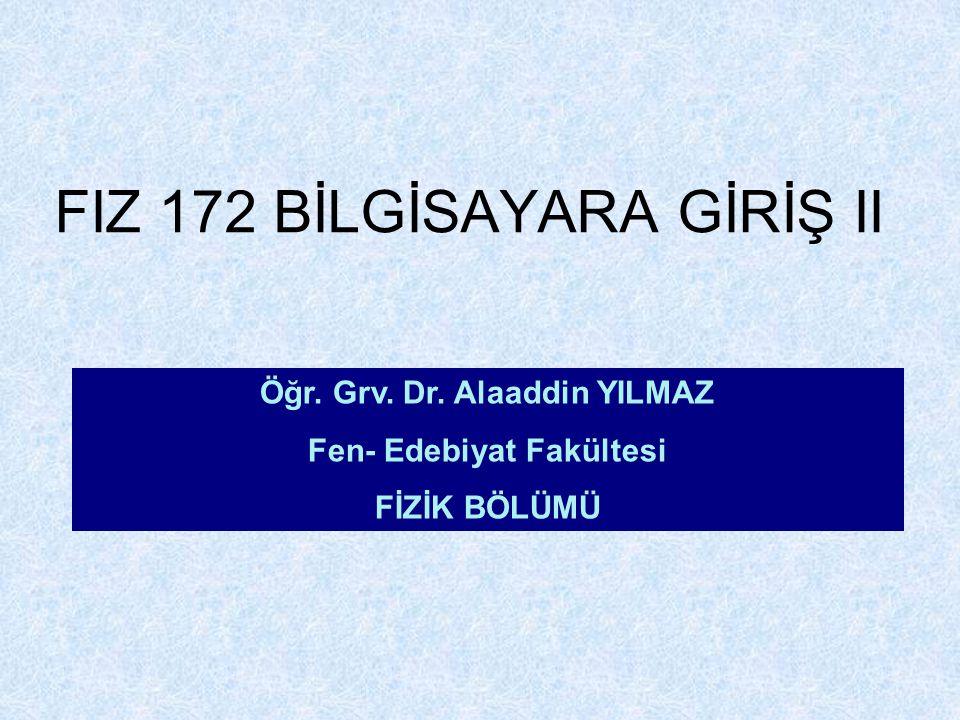 FIZ 172 BİLGİSAYARA GİRİŞ II Öğr. Grv. Dr. Alaaddin YILMAZ Fen- Edebiyat Fakültesi FİZİK BÖLÜMÜ