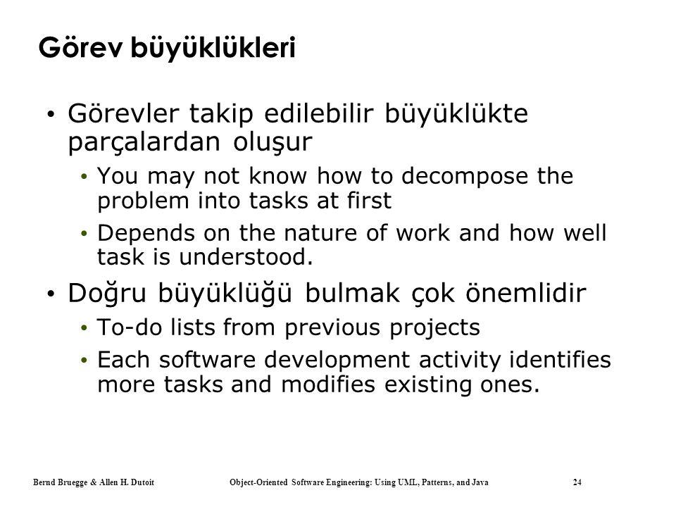 Bernd Bruegge & Allen H. Dutoit Object-Oriented Software Engineering: Using UML, Patterns, and Java 24 Görev büyüklükleri Görevler takip edilebilir bü