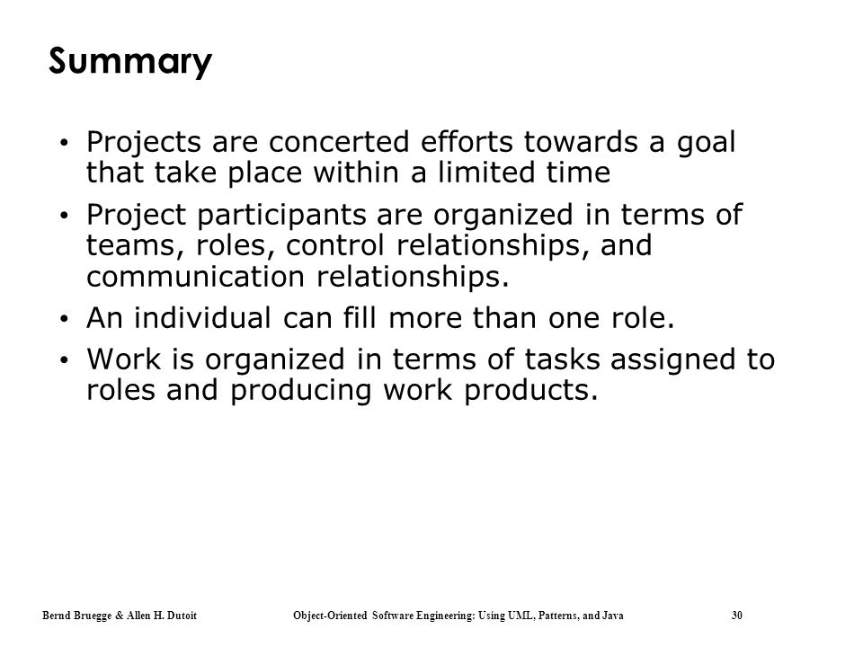 Bernd Bruegge & Allen H. Dutoit Object-Oriented Software Engineering: Using UML, Patterns, and Java 30 Summary Projects are concerted efforts towards