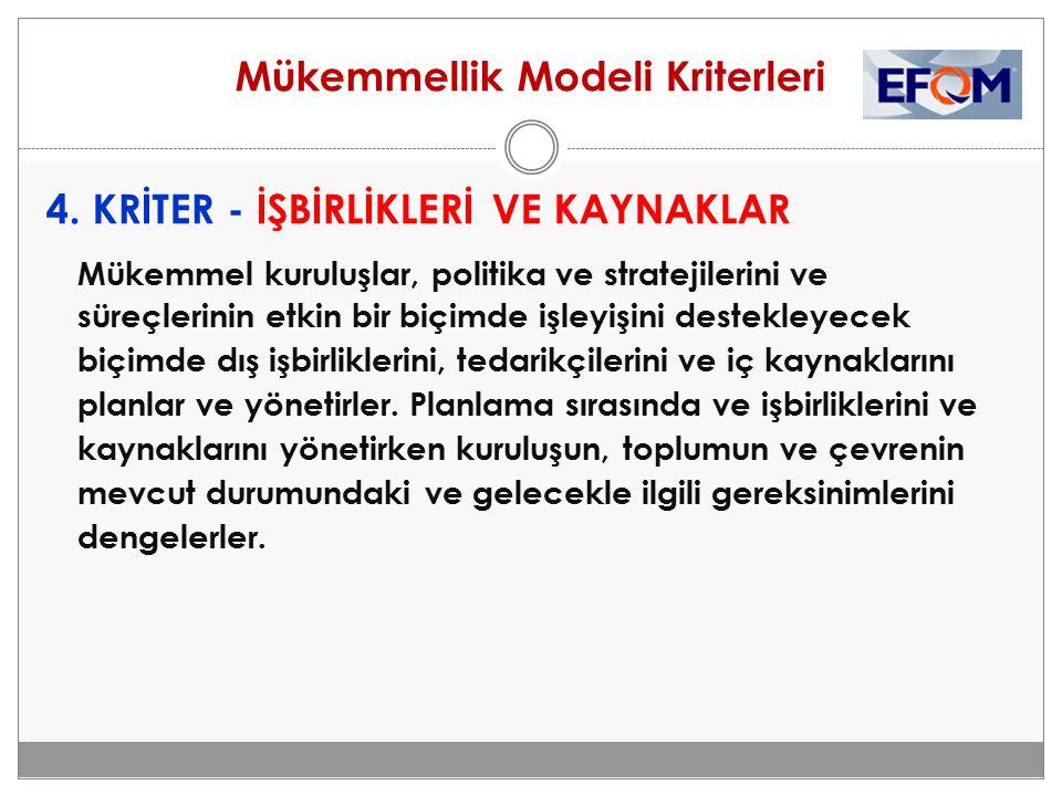 Mükemmellik Modeli Kriterleri 4. KRİTER - İŞBİRLİKLERİ VE KAYNAKLAR Mükemmel kuruluşlar, politika ve stratejilerini ve süreçlerinin etkin bir biçimde
