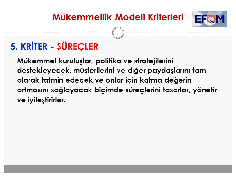 Mükemmellik Modeli Kriterleri 5. KRİTER - SÜREÇLER Mükemmel kuruluşlar, politika ve stratejilerini destekleyecek, müşterilerini ve diğer paydaşlarını
