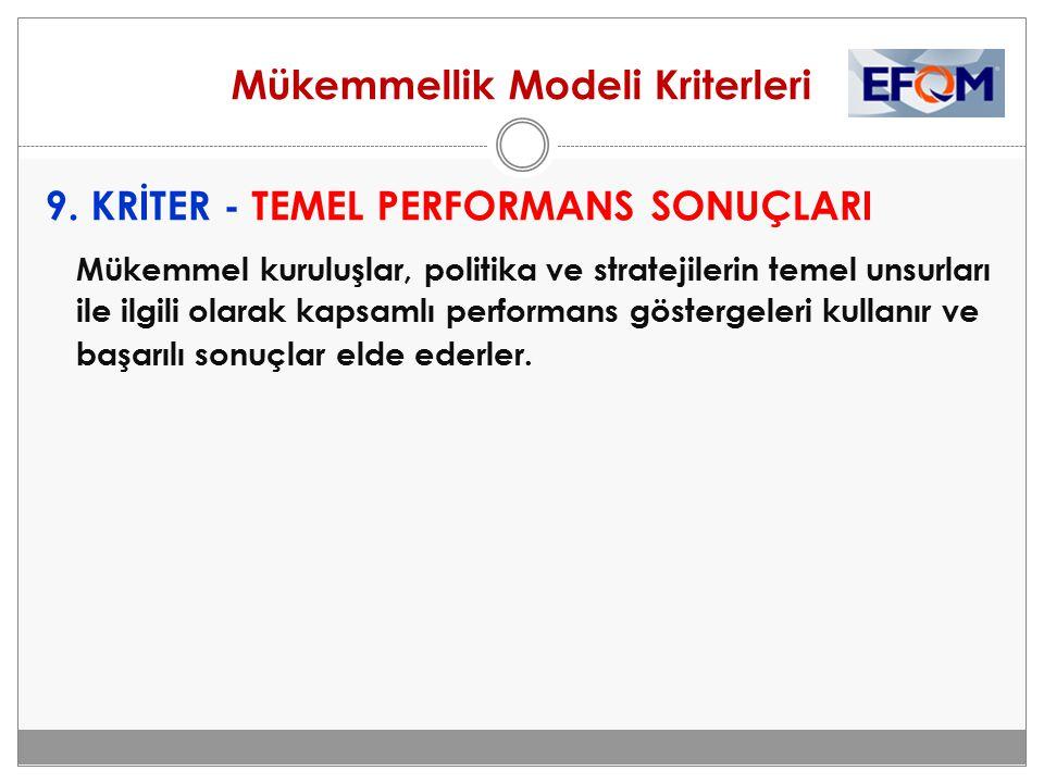 Mükemmellik Modeli Kriterleri 9. KRİTER - TEMEL PERFORMANS SONUÇLARI Mükemmel kuruluşlar, politika ve stratejilerin temel unsurları ile ilgili olarak