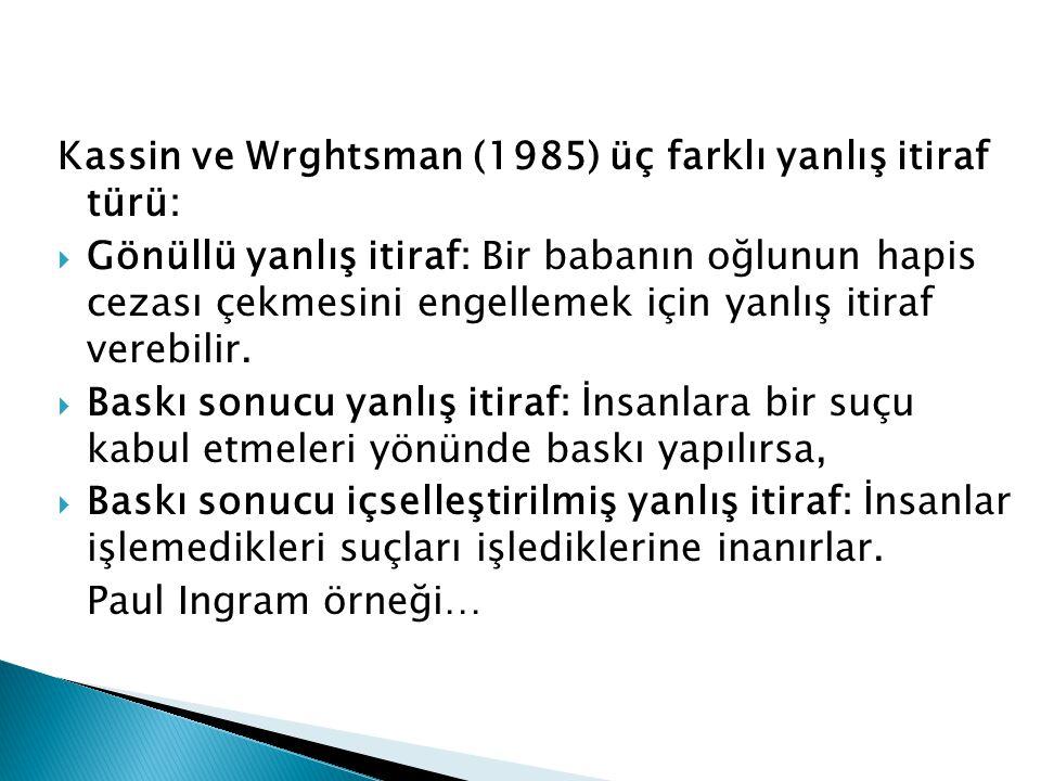 Kassin ve Wrghtsman (1985) üç farklı yanlış itiraf türü:  Gönüllü yanlış itiraf: Bir babanın oğlunun hapis cezası çekmesini engellemek için yanlış itiraf verebilir.