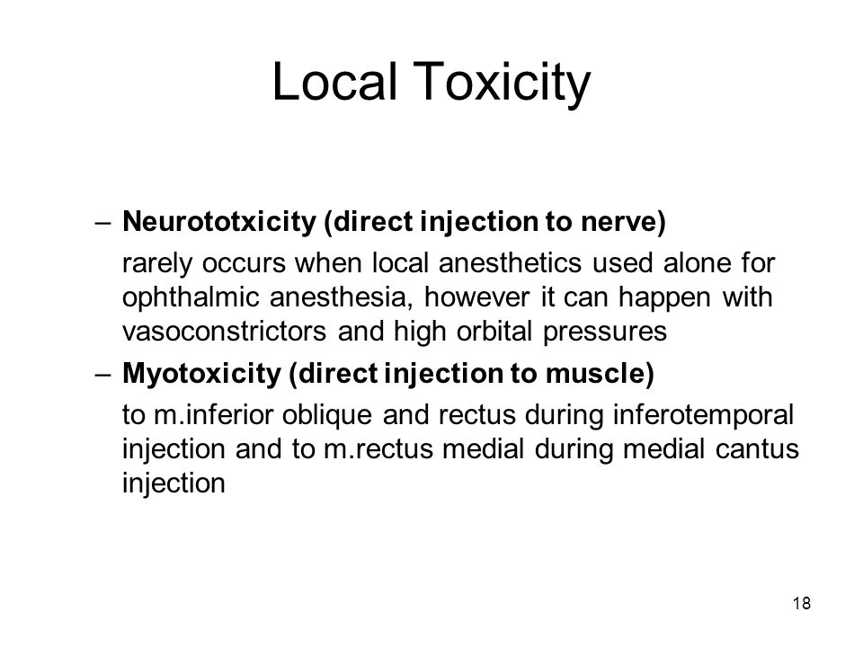 18 Local Toxicity –Neurototxicity (direct injection to nerve) rarely occurs when local anesthetics used alone for ophthalmic anesthesia, however it can happen with vasoconstrictors and high orbital pressures –Myotoxicity (direct injection to muscle) to m.inferior oblique and rectus during inferotemporal injection and to m.rectus medial during medial cantus injection