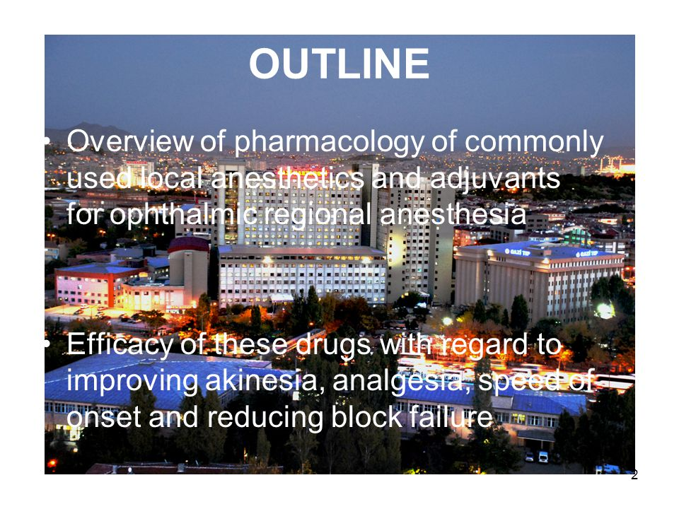 2 OUTLINE Overview of pharmacology of commonly used local anesthetics and adjuvants for ophthalmic regional anesthesia Efficacy of these drugs with regard to improving akinesia, analgesia, speed of onset and reducing block failure