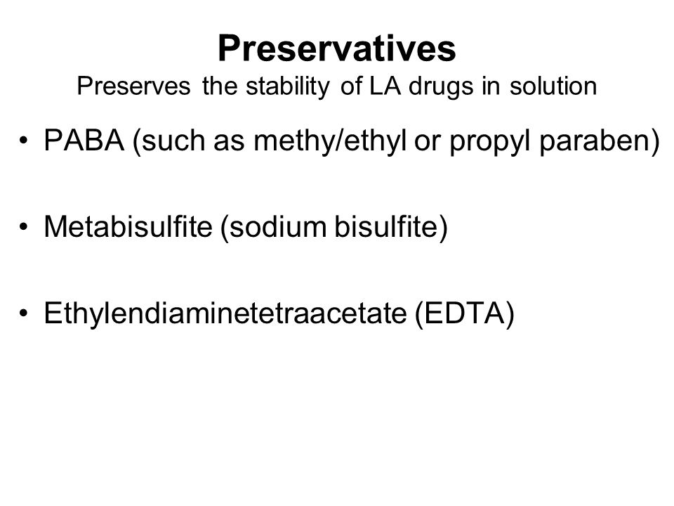 Preservatives Preserves the stability of LA drugs in solution PABA (such as methy/ethyl or propyl paraben) Metabisulfite (sodium bisulfite) Ethylendiaminetetraacetate (EDTA)