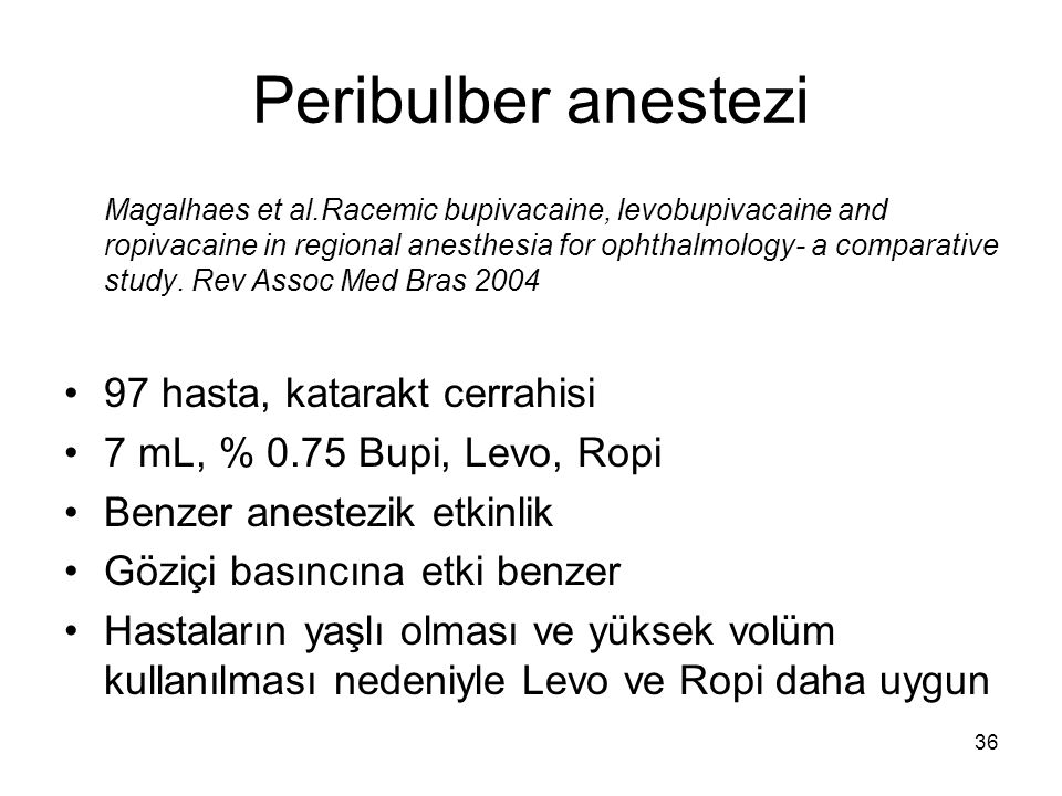 36 Peribulber anestezi Magalhaes et al.Racemic bupivacaine, levobupivacaine and ropivacaine in regional anesthesia for ophthalmology- a comparative study.
