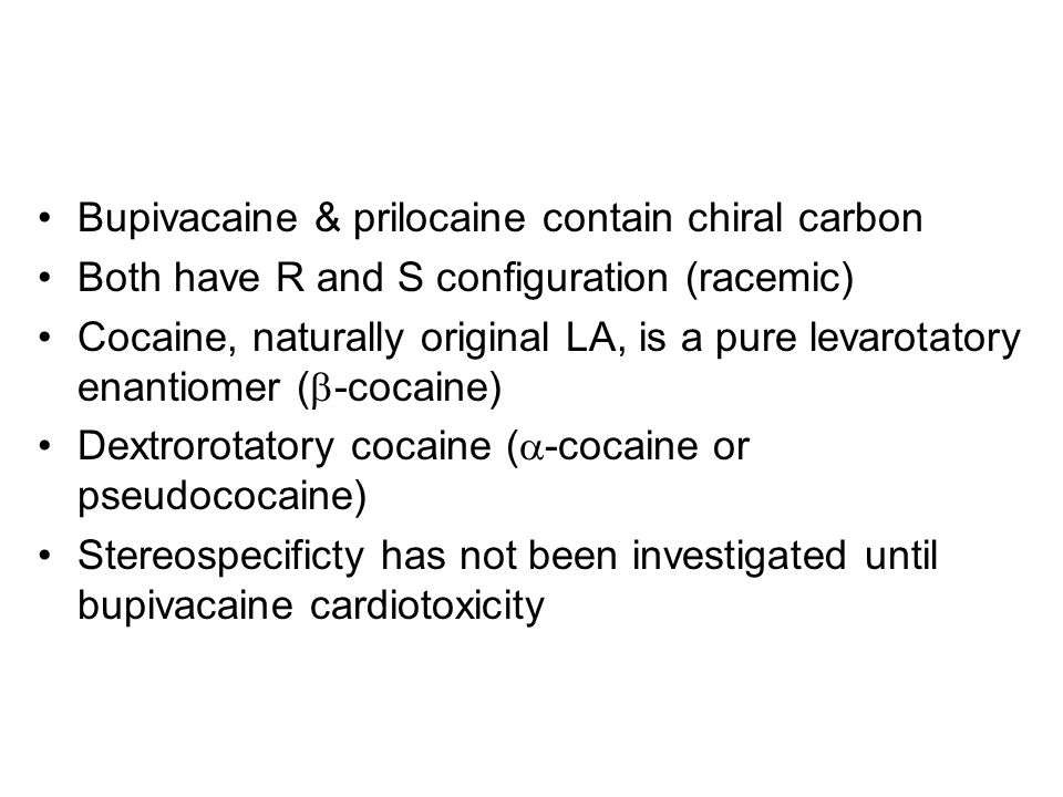 Bupivacaine & prilocaine contain chiral carbon Both have R and S configuration (racemic) Cocaine, naturally original LA, is a pure levarotatory enantiomer (  -cocaine) Dextrorotatory cocaine (  -cocaine or pseudococaine) Stereospecificty has not been investigated until bupivacaine cardiotoxicity