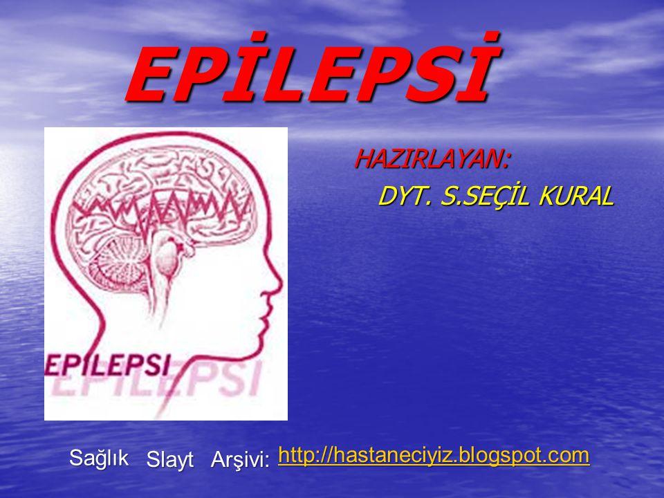 EPİLEPSİ EPİLEPSİ HAZIRLAYAN: HAZIRLAYAN: DYT. S.SEÇİL KURAL DYT. S.SEÇİL KURAL Sağlık Slayt Arşivi: http://hastaneciyiz.blogspot.com