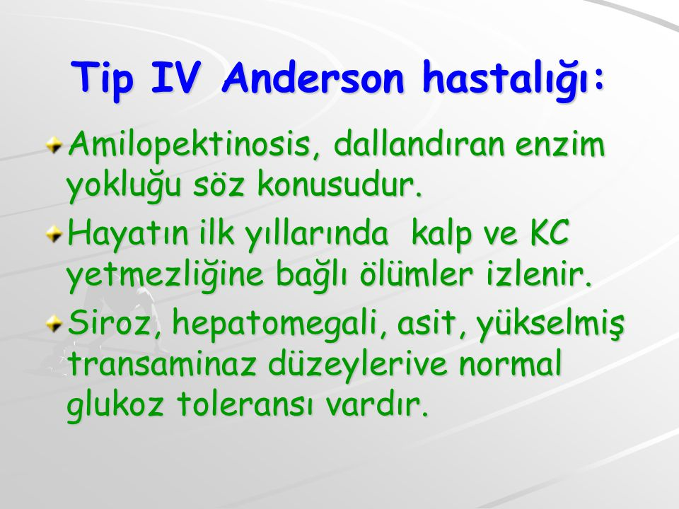 Tip IV Anderson hastalığı: Amilopektinosis, dallandıran enzim yokluğu söz konusudur. Hayatın ilk yıllarında kalp ve KC yetmezliğine bağlı ölümler izle
