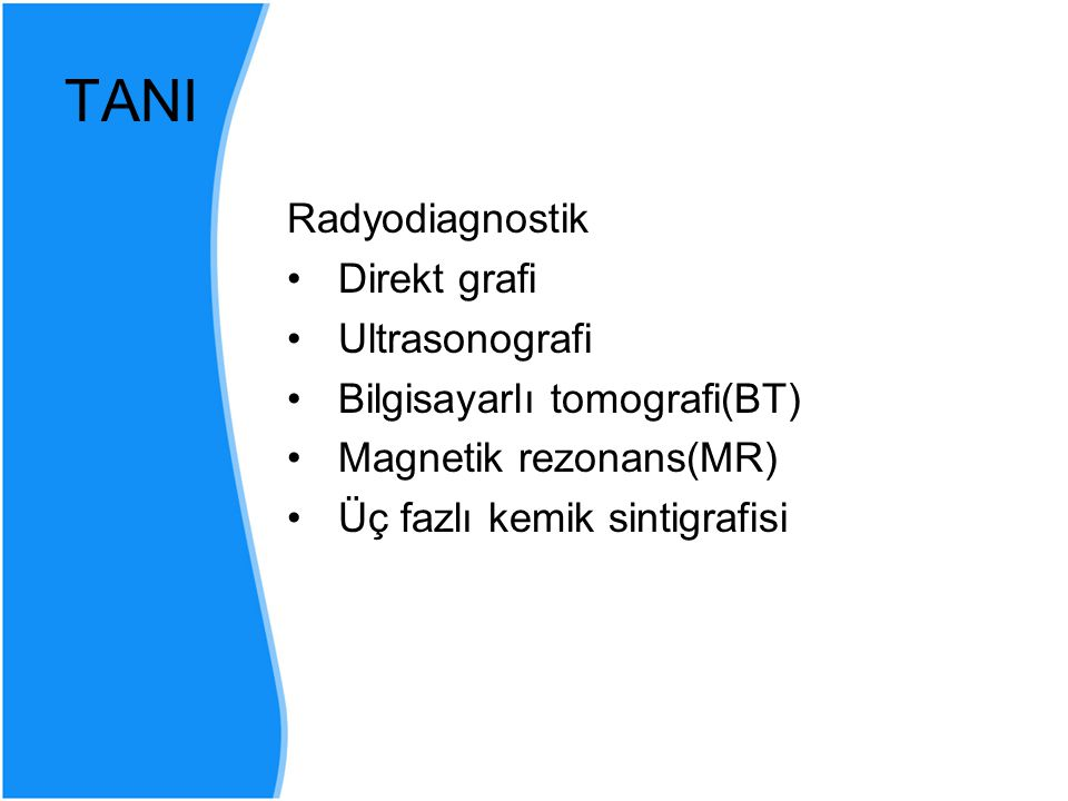TANI Radyodiagnostik Direkt grafi Ultrasonografi Bilgisayarlı tomografi(BT) Magnetik rezonans(MR) Üç fazlı kemik sintigrafisi