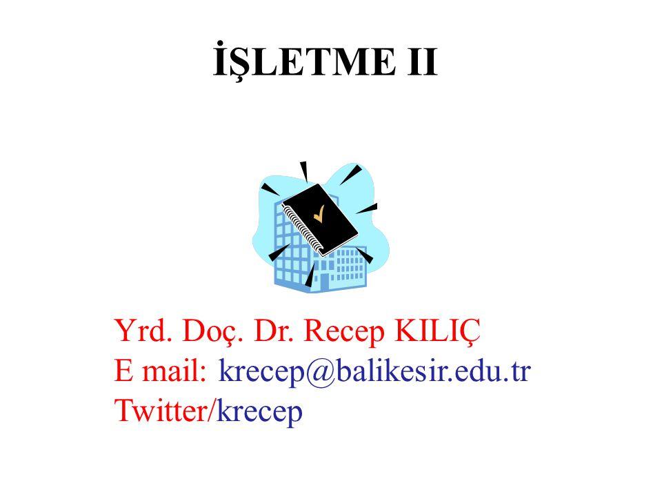 İŞLETME II Yrd. Doç. Dr. Recep KILIÇ E mail: krecep@balikesir.edu.tr Twitter/krecep