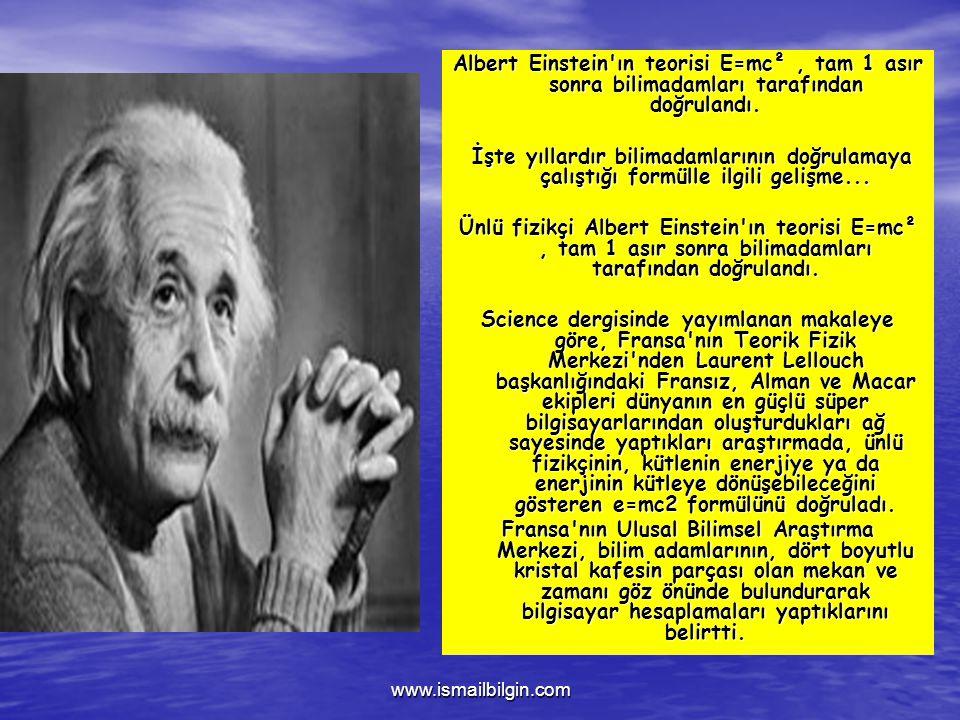 www.ismailbilgin.com Albert Einstein ın teorisi E=mc², tam 1 asır sonra bilimadamları tarafından doğrulandı.