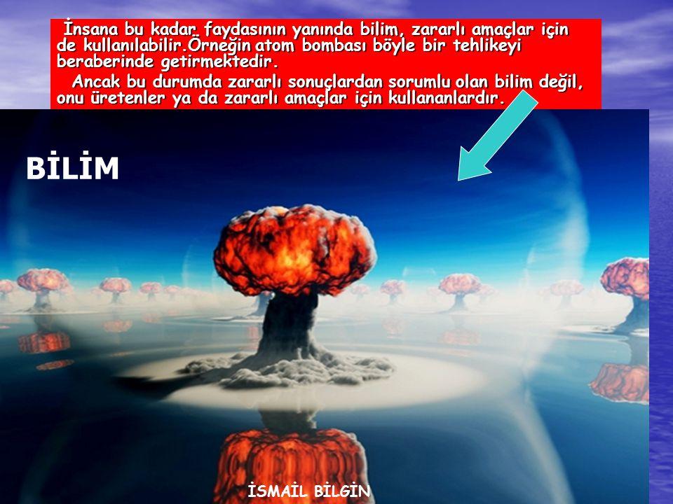 www.ismailbilgin.com İnsana bu kadar faydasının yanında bilim, zararlı amaçlar için de kullanılabilir.Örneğin atom bombası böyle bir tehlikeyi beraberinde getirmektedir.