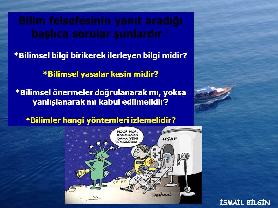 www.ismailbilgin.com Bilim felsefesinin yanıt aradığı başlıca sorular şunlardır : *Bilimsel bilgi birikerek ilerleyen bilgi midir.