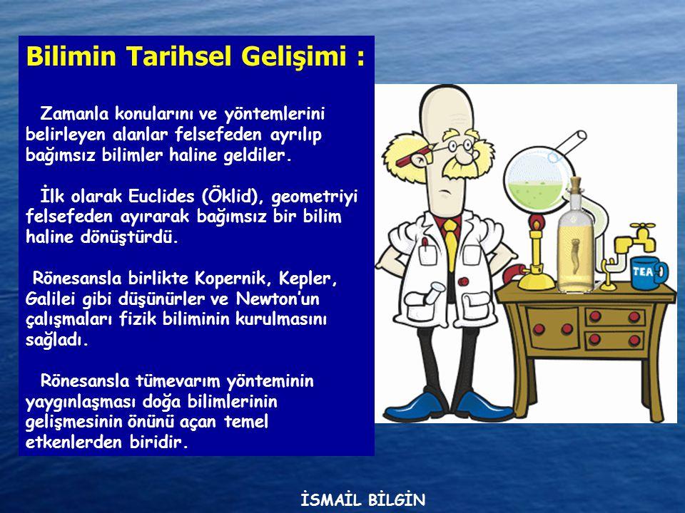 www.ismailbilgin.com Bilimin Tarihsel Gelişimi : Zamanla konularını ve yöntemlerini belirleyen alanlar felsefeden ayrılıp bağımsız bilimler haline geldiler.