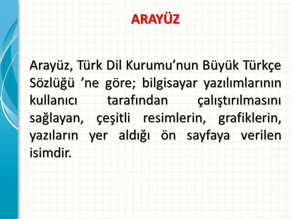 ARAYÜZ Arayüz, Türk Dil Kurumu'nun Büyük Türkçe Sözlüğü 'ne göre; bilgisayar yazılımlarının kullanıcı tarafından çalıştırılmasını sağlayan, çeşitli re