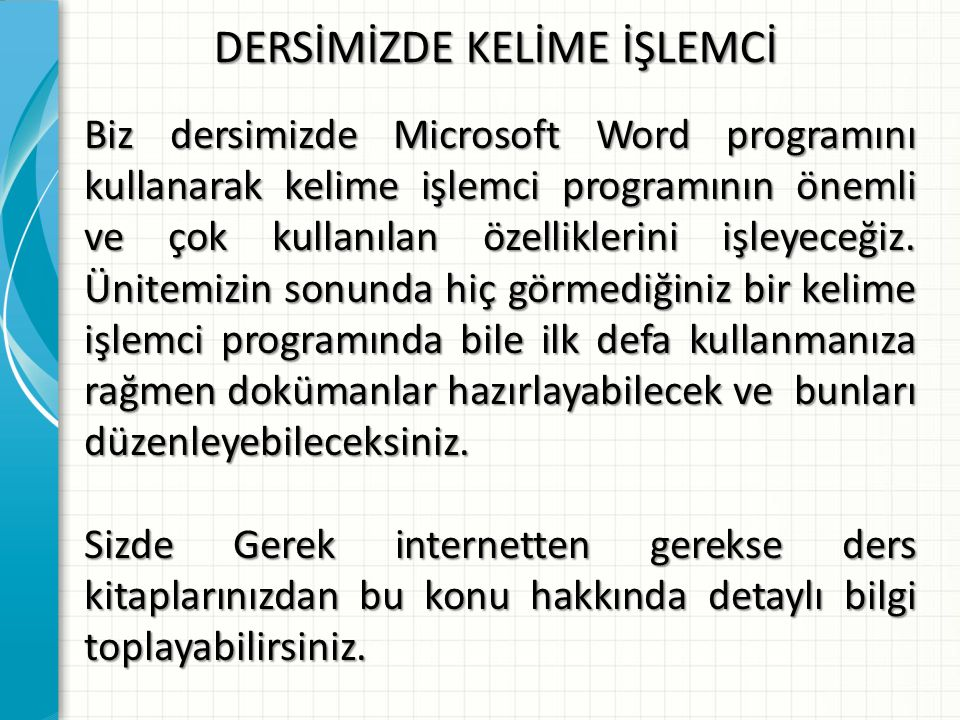 DERSİMİZDE KELİME İŞLEMCİ Biz dersimizde Microsoft Word programını kullanarak kelime işlemci programının önemli ve çok kullanılan özelliklerini işleye