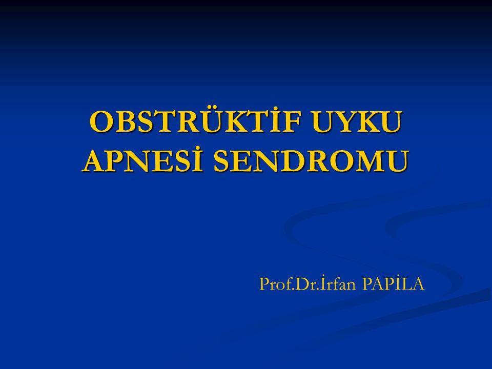 OBSTRÜKTİF UYKU APNESİ SENDROMU Prof.Dr.İrfan PAPİLA