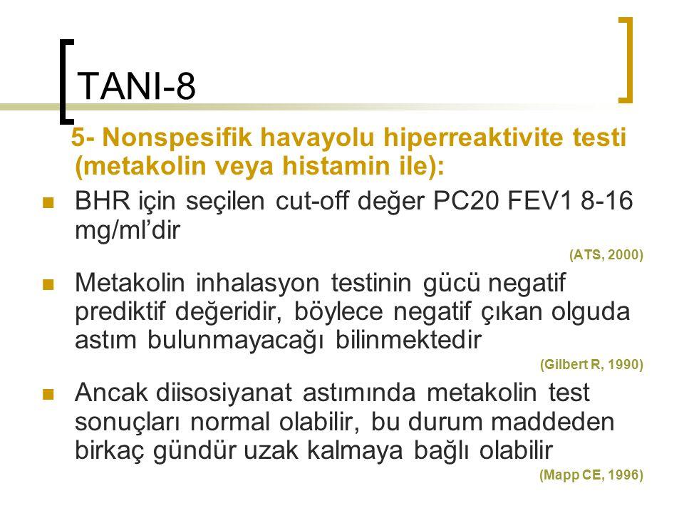 TANI-8 5- Nonspesifik havayolu hiperreaktivite testi (metakolin veya histamin ile): BHR için seçilen cut-off değer PC20 FEV1 8-16 mg/ml'dir (ATS, 2000