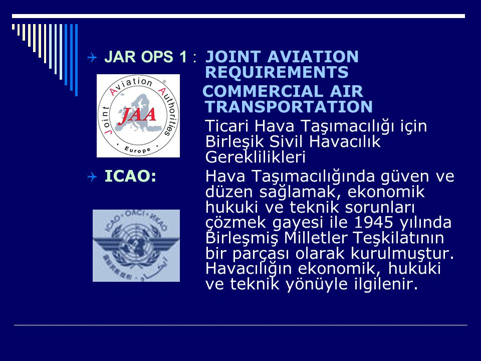 JAR OPS 1 : JOINT AVIATION REQUIREMENTS COMMERCIAL AIR TRANSPORTATION Ticari Hava Taşımacılığı için Birleşik Sivil Havacılık Gereklilikleri  ICAO:
