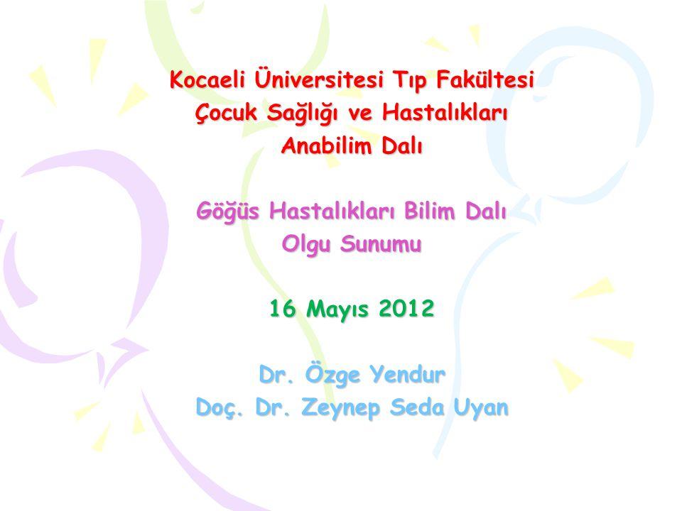 Kocaeli Üniversitesi Tıp Fakültesi Çocuk Sağlığı ve Hastalıkları Anabilim Dalı Göğüs Hastalıkları Bilim Dalı Olgu Sunumu 16 Mayıs 2012 Dr. Özge Yendur
