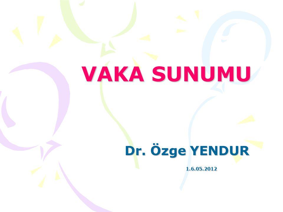 VAKA SUNUMU Dr. Özge YENDUR 1.6.05.2012