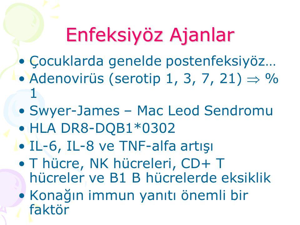 Enfeksiyöz Ajanlar Çocuklarda genelde postenfeksiyöz… Adenovirüs (serotip 1, 3, 7, 21)  % 1 Swyer-James – Mac Leod Sendromu HLA DR8-DQB1*0302 IL-6, I