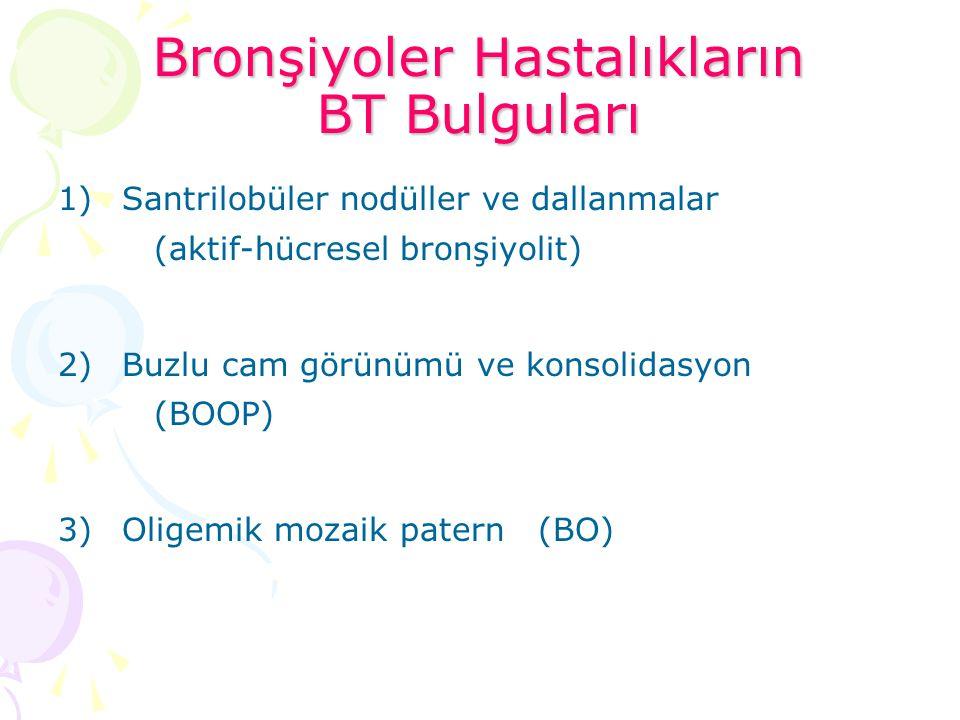 Bronşiyoler Hastalıkların BT Bulguları 1)Santrilobüler nodüller ve dallanmalar (aktif-hücresel bronşiyolit) 2)Buzlu cam görünümü ve konsolidasyon (BOO